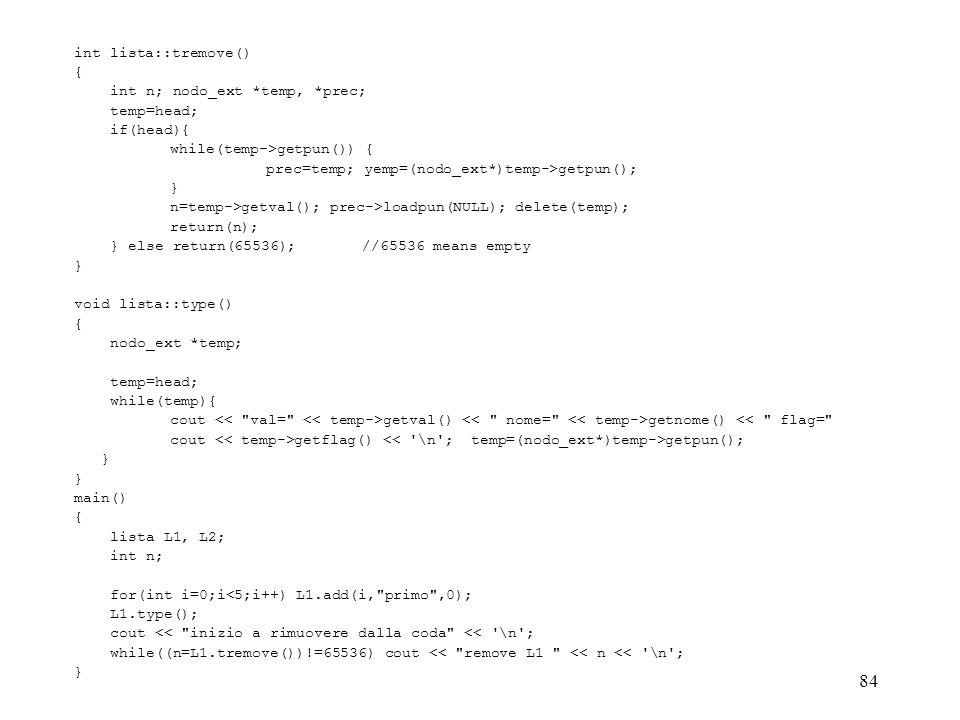 84 int lista::tremove() { int n; nodo_ext *temp, *prec; temp=head; if(head){ while(temp->getpun()) { prec=temp; yemp=(nodo_ext*)temp->getpun(); } n=te
