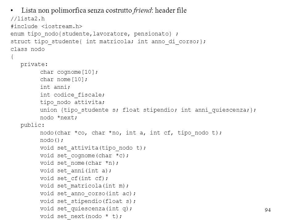 94 Lista non polimorfica senza costrutto friend: header file //lista2.h #include enum tipo_nodo{studente,lavoratore, pensionato} ; struct tipo_student