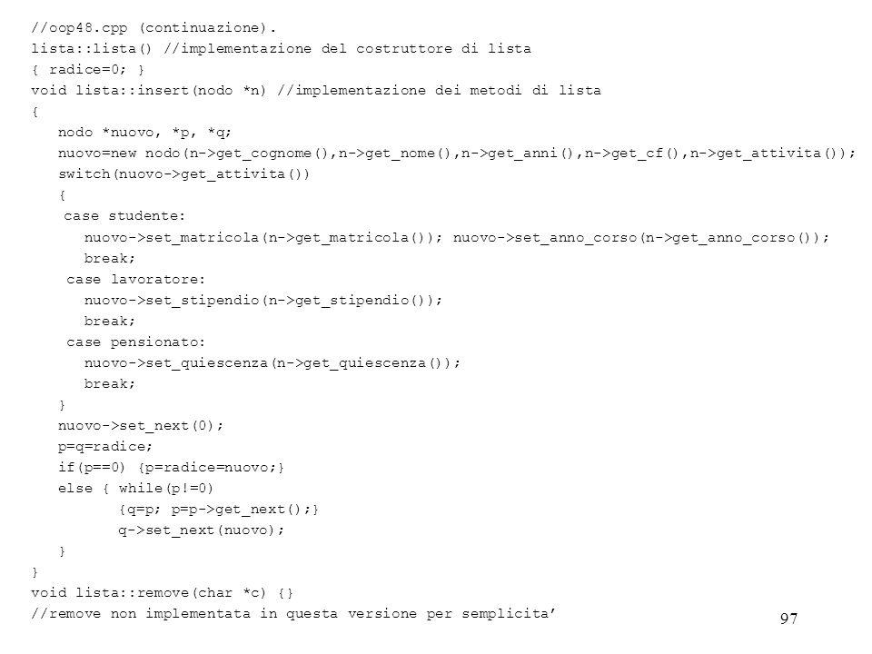 97 //oop48.cpp (continuazione). lista::lista() //implementazione del costruttore di lista { radice=0; } void lista::insert(nodo *n) //implementazione