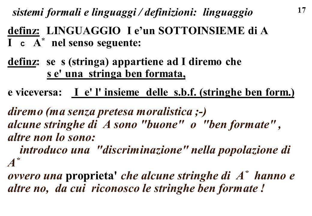17 sistemi formali e linguaggi / definizioni: linguaggio definz: LINGUAGGIO I eun SOTTOINSIEME di A I c A * nel senso seguente: definz: se s (stringa) appartiene ad I diremo che s e una stringa ben formata, e viceversa: I e l insieme delle s.b.f.