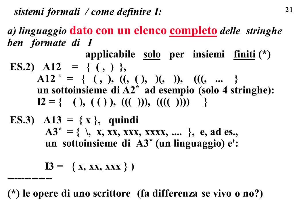 21 sistemi formali / come definire I: a) linguaggio dato con un elenco completo delle stringhe ben formate di I applicabile solo per insiemi finiti (*) ES.2) A12 = { (, ) }, A12 * = { (, ), ((, ( ), )(, )), (((,...