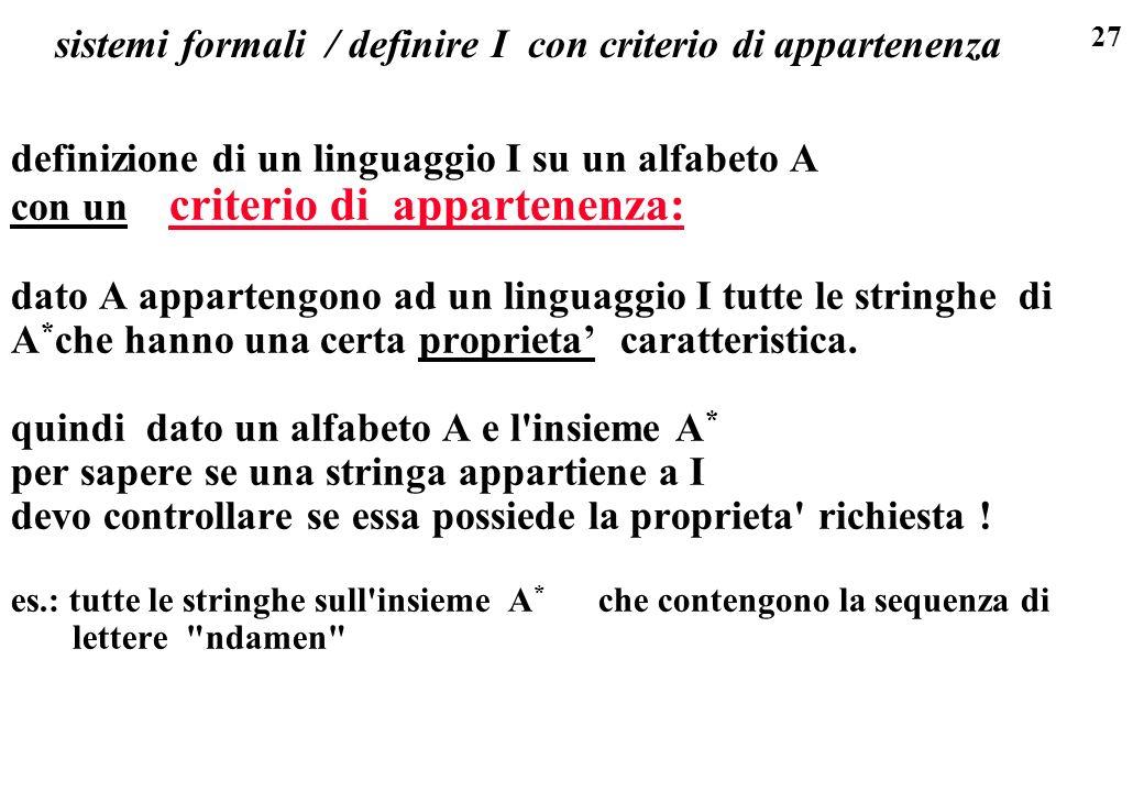 27 sistemi formali / definire I con criterio di appartenenza definizione di un linguaggio I su un alfabeto A con un criterio di appartenenza: dato A appartengono ad un linguaggio I tutte le stringhe di A * che hanno una certa proprieta caratteristica.