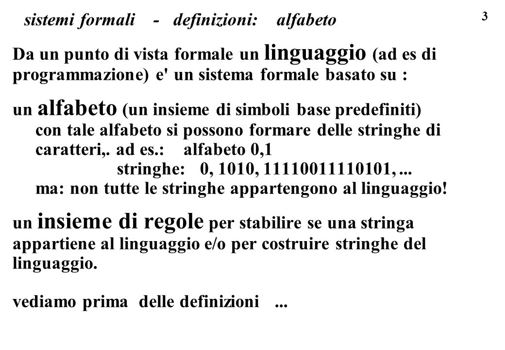 34 sistemi formali, definizione costruttiva di un linguaggio abbiamo cosi visto tre modi per definire un LINGUAGGIO a)elenco completo b)in forma parametrica c)con un criterio di appartenenza vediamo ora il quarto e per noi il piu interessante (un sistema formale generativo, dove si dice come si fabbricano stringhe ben formate): d)con delle regole di produzione le regole di produzione ci permettono di costruire (produrre,.
