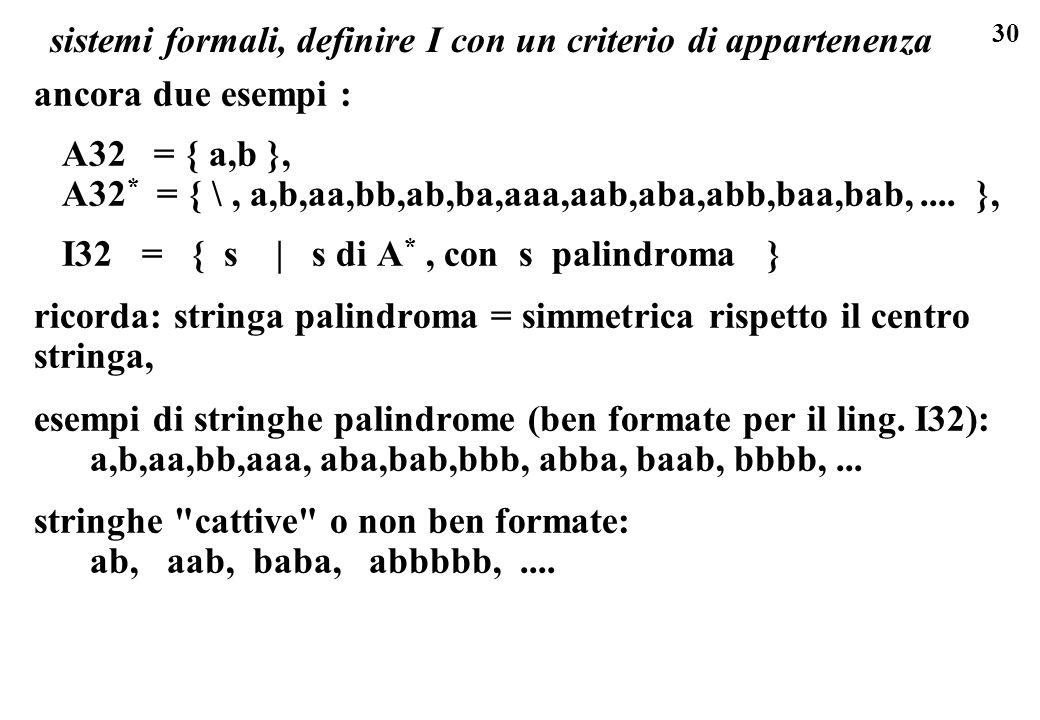 30 sistemi formali, definire I con un criterio di appartenenza ancora due esempi : A32 = { a,b }, A32 * = { \, a,b,aa,bb,ab,ba,aaa,aab,aba,abb,baa,bab,....