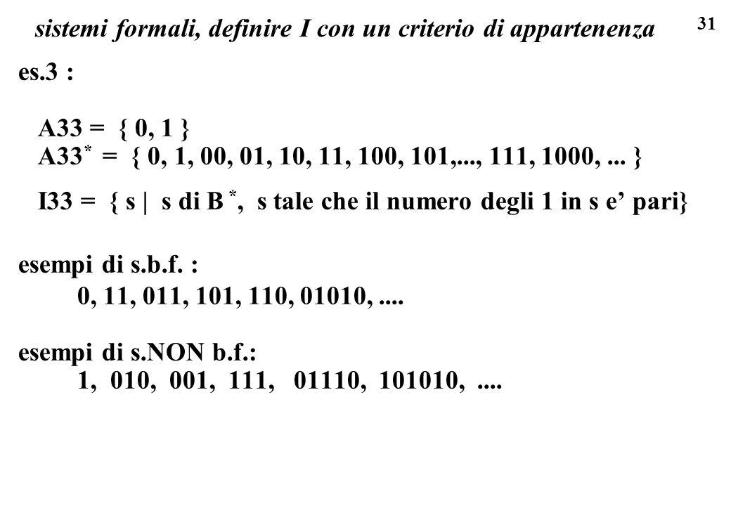 31 sistemi formali, definire I con un criterio di appartenenza es.3 : A33 = { 0, 1 } A33 * = { 0, 1, 00, 01, 10, 11, 100, 101,..., 111, 1000,...
