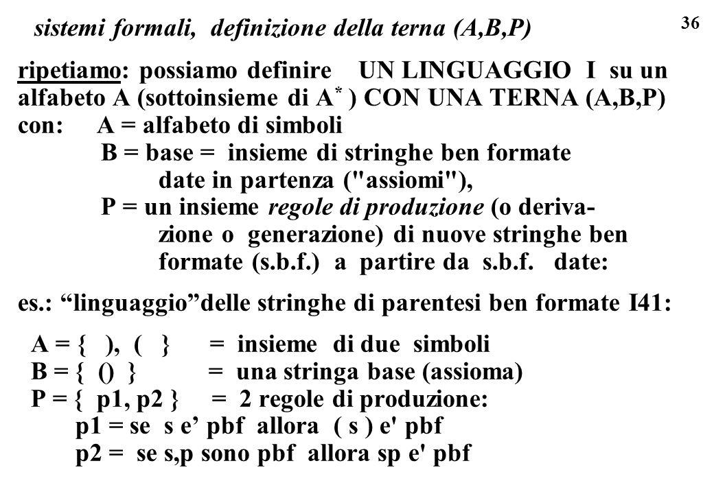 36 sistemi formali, definizione della terna (A,B,P) ripetiamo: possiamo definire UN LINGUAGGIO I su un alfabeto A (sottoinsieme di A * ) CON UNA TERNA (A,B,P) con: A = alfabeto di simboli B = base = insieme di stringhe ben formate date in partenza ( assiomi ), P = un insieme regole di produzione (o deriva- zione o generazione) di nuove stringhe ben formate (s.b.f.) a partire da s.b.f.