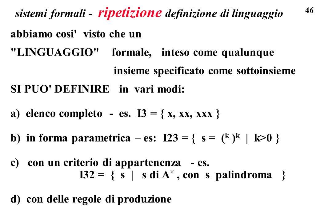 46 sistemi formali - ripetizione definizione di linguaggio abbiamo cosi visto che un LINGUAGGIO formale, inteso come qualunque insieme specificato come sottoinsieme SI PUO DEFINIRE in vari modi: a) elenco completo - es.