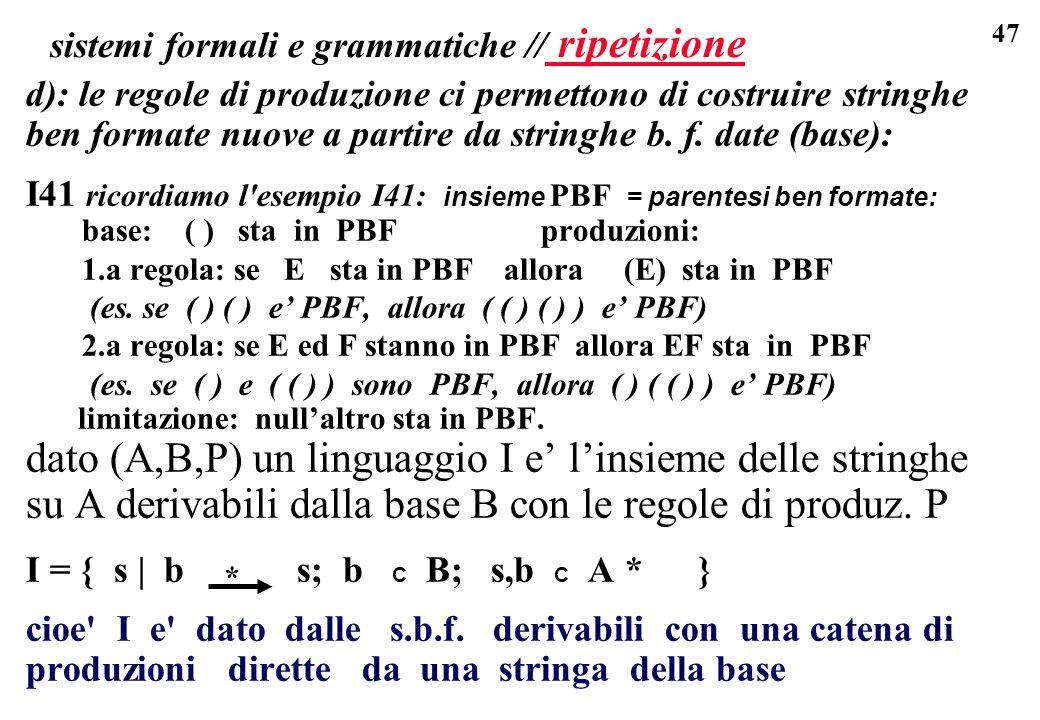 47 sistemi formali e grammatiche // ripetizione d): le regole di produzione ci permettono di costruire stringhe ben formate nuove a partire da stringhe b.