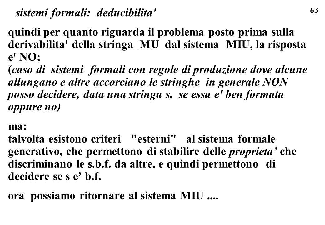 63 sistemi formali: deducibilita quindi per quanto riguarda il problema posto prima sulla derivabilita della stringa MU dal sistema MIU, la risposta e NO; (caso di sistemi formali con regole di produzione dove alcune allungano e altre accorciano le stringhe in generale NON posso decidere, data una stringa s, se essa e ben formata oppure no) ma: talvolta esistono criteri esterni al sistema formale generativo, che permettono di stabilire delle proprieta che discriminano le s.b.f.