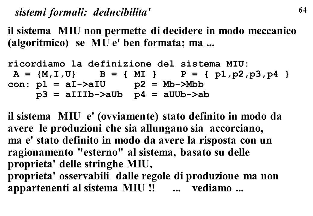 64 sistemi formali: deducibilita il sistema MIU non permette di decidere in modo meccanico (algoritmico) se MU e ben formata; ma...