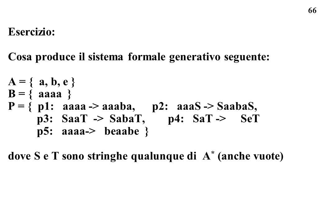 66 Esercizio: Cosa produce il sistema formale generativo seguente: A = { a, b, e } B = { aaaa } P = { p1: aaaa -> aaaba, p2: aaaS -> SaabaS, p3: SaaT -> SabaT, p4: SaT -> SeT p5: aaaa-> beaabe } dove S e T sono stringhe qualunque di A * (anche vuote)
