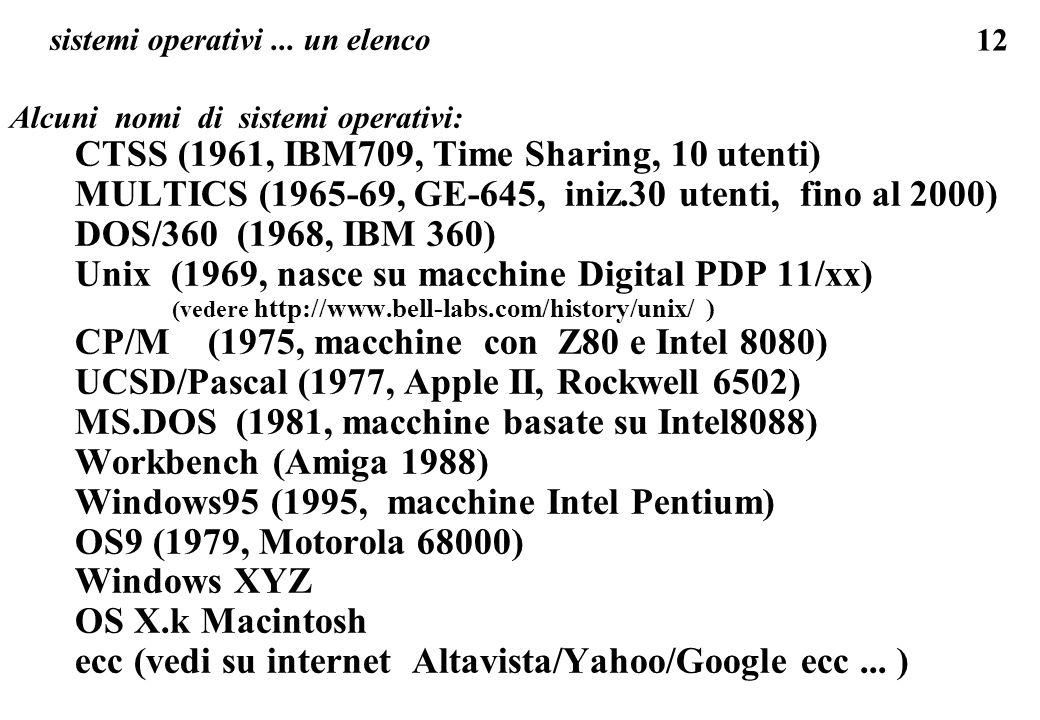 12 sistemi operativi... un elenco Alcuni nomi di sistemi operativi: CTSS (1961, IBM709, Time Sharing, 10 utenti) MULTICS (1965-69, GE-645, iniz.30 ute