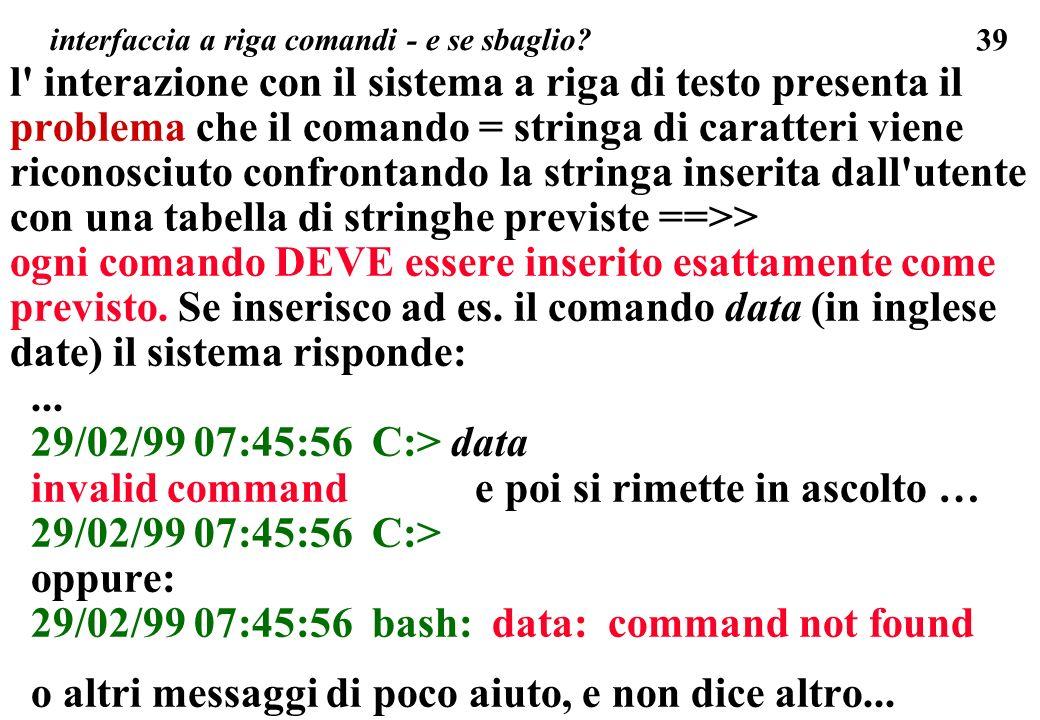 39 interfaccia a riga comandi - e se sbaglio? l' interazione con il sistema a riga di testo presenta il problema che il comando = stringa di caratteri