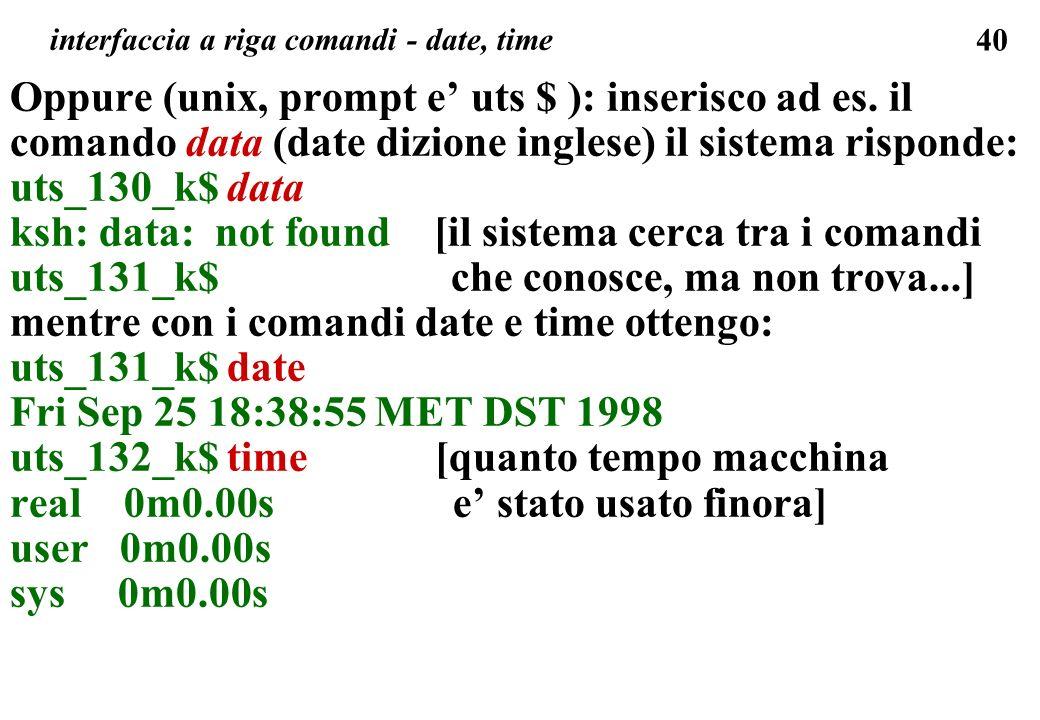 40 Oppure (unix, prompt e uts $ ): inserisco ad es. il comando data (date dizione inglese) il sistema risponde: uts_130_k$ data ksh: data: not found [