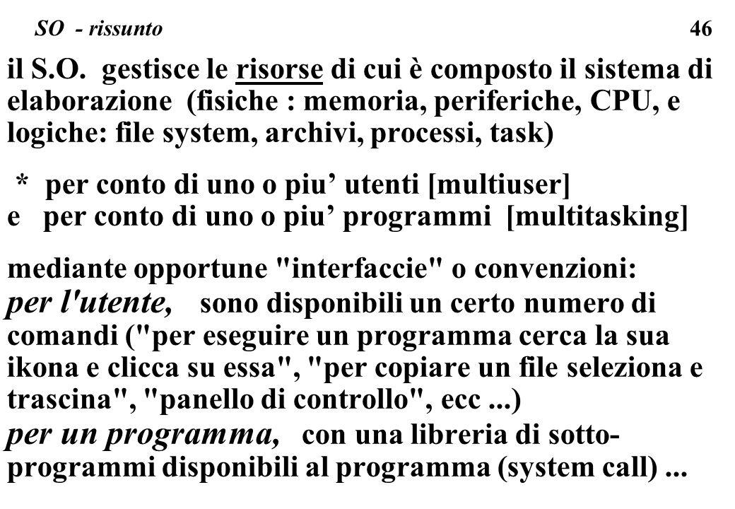 46 SO - rissunto il S.O. gestisce le risorse di cui è composto il sistema di elaborazione (fisiche : memoria, periferiche, CPU, e logiche: file system