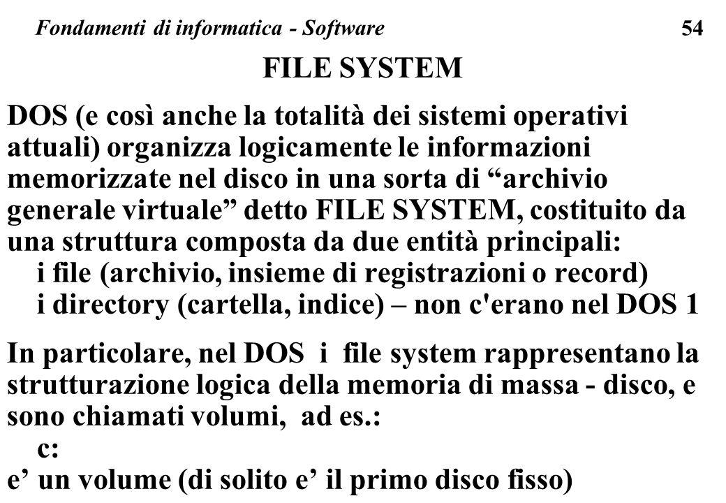 54 FILE SYSTEM DOS (e così anche la totalità dei sistemi operativi attuali) organizza logicamente le informazioni memorizzate nel disco in una sorta d