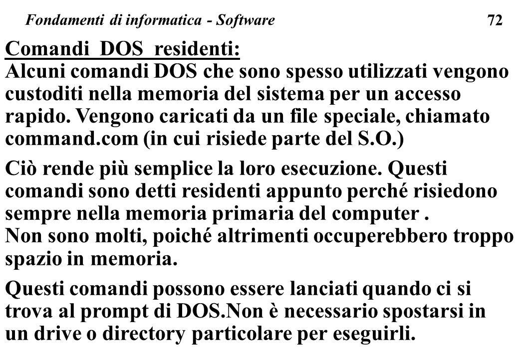 72 Fondamenti di informatica - Software Comandi DOS residenti: Alcuni comandi DOS che sono spesso utilizzati vengono custoditi nella memoria del siste