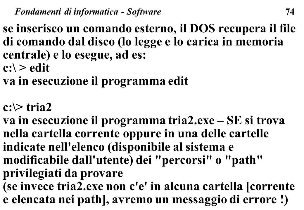 74 se inserisco un comando esterno, il DOS recupera il file di comando dal disco (lo legge e lo carica in memoria centrale) e lo esegue, ad es: c:\ >