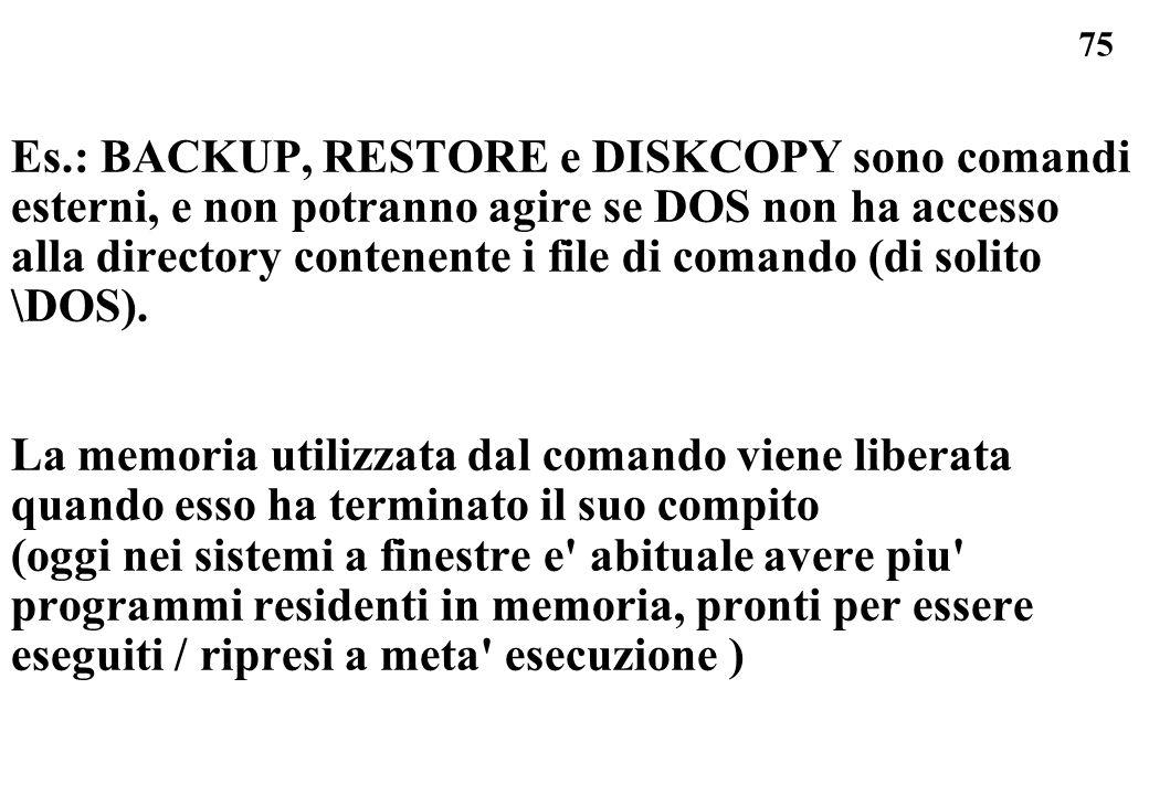 75 Es.: BACKUP, RESTORE e DISKCOPY sono comandi esterni, e non potranno agire se DOS non ha accesso alla directory contenente i file di comando (di so