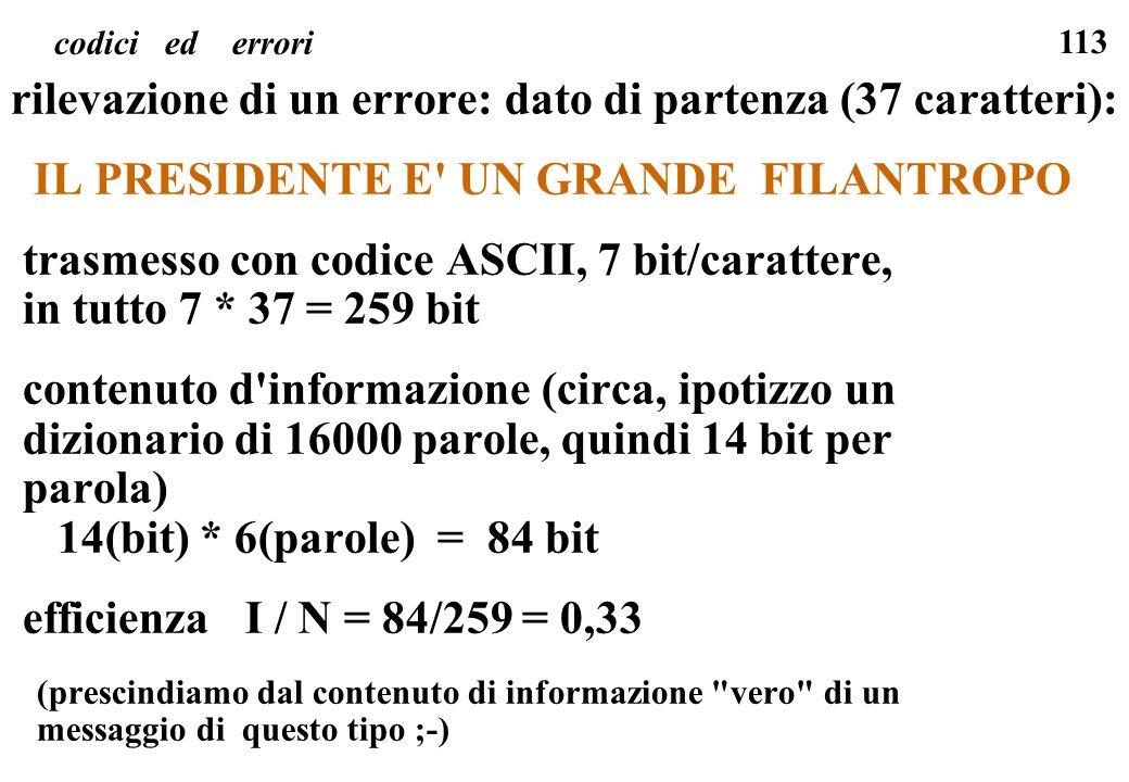 113 codici ed errori rilevazione di un errore: dato di partenza (37 caratteri): IL PRESIDENTE E' UN GRANDE FILANTROPO trasmesso con codice ASCII, 7 bi