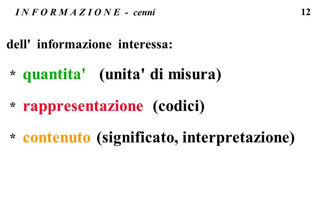 12 I N F O R M A Z I O N E - cenni dell' informazione interessa: * quantita' (unita' di misura) * rappresentazione (codici) * contenuto (significato,