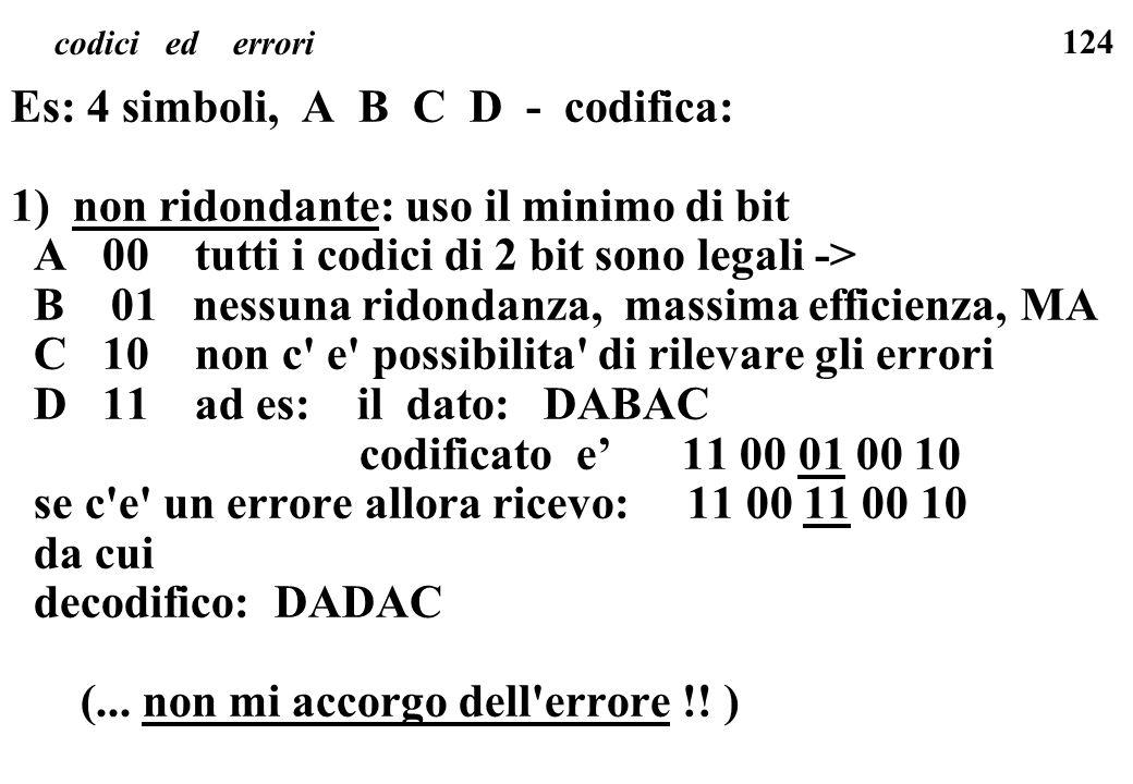 124 codici ed errori Es: 4 simboli, A B C D - codifica: 1) non ridondante: uso il minimo di bit A 00 tutti i codici di 2 bit sono legali -> B 01 nessu