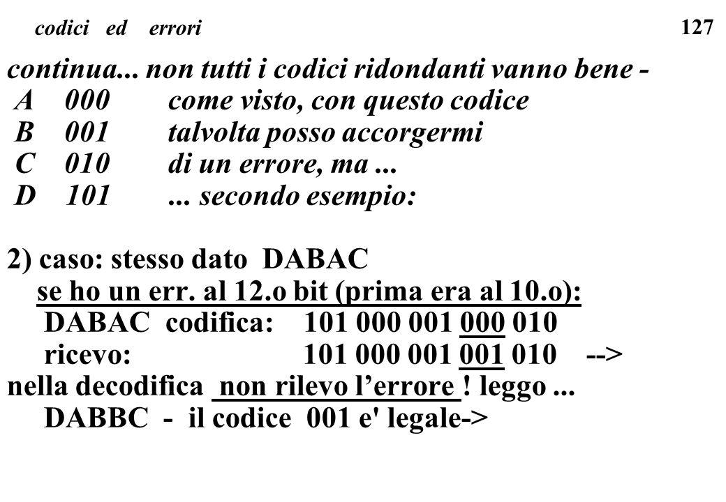 127 codici ed errori continua... non tutti i codici ridondanti vanno bene - A 000 come visto, con questo codice B 001 talvolta posso accorgermi C 010