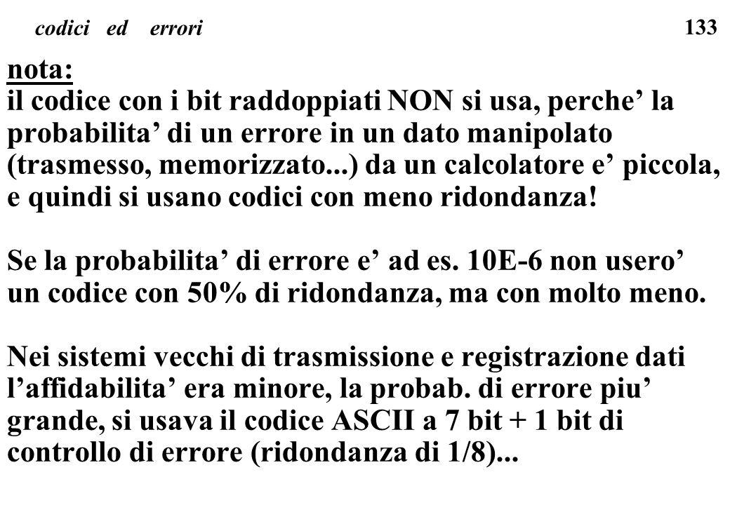 133 codici ed errori nota: il codice con i bit raddoppiati NON si usa, perche la probabilita di un errore in un dato manipolato (trasmesso, memorizzat