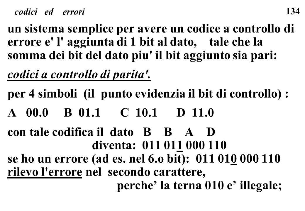 134 codici ed errori un sistema semplice per avere un codice a controllo di errore e' l' aggiunta di 1 bit al dato, tale che la somma dei bit del dato