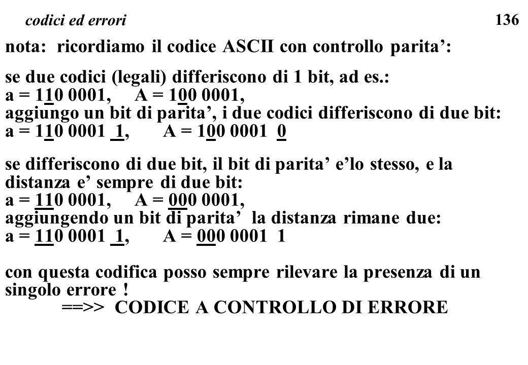 136 codici ed errori nota: ricordiamo il codice ASCII con controllo parita: se due codici (legali) differiscono di 1 bit, ad es.: a = 110 0001, A = 10