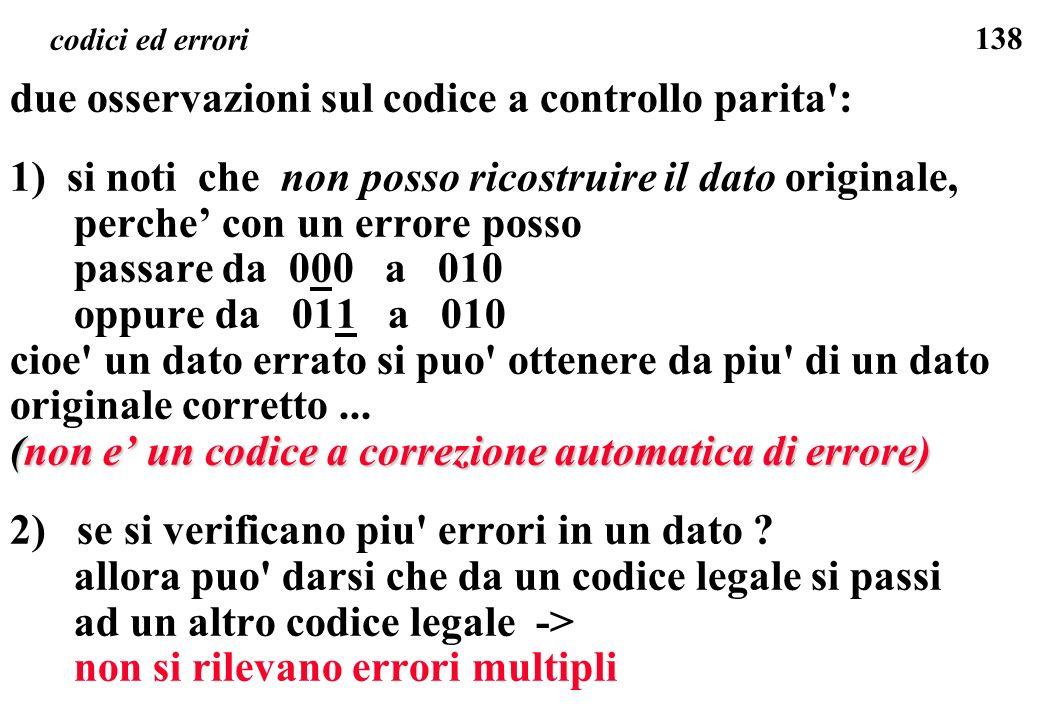 138 codici ed errori due osservazioni sul codice a controllo parita': 1) si noti che non posso ricostruire il dato originale, perche con un errore pos