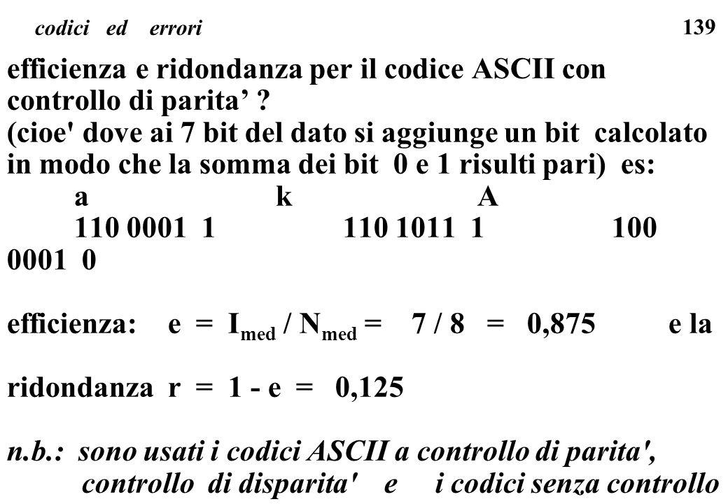 139 codici ed errori efficienza e ridondanza per il codice ASCII con controllo di parita ? (cioe' dove ai 7 bit del dato si aggiunge un bit calcolato