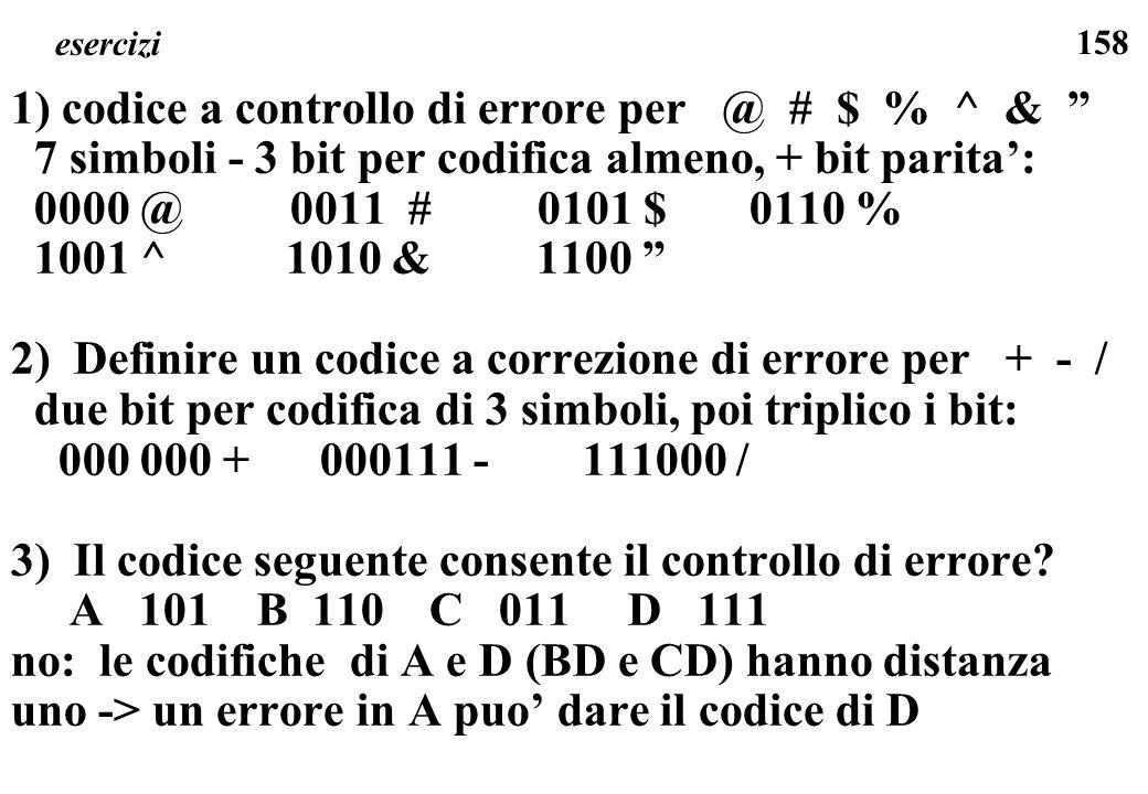 158 esercizi 1) codice a controllo di errore per @ # $ % ^ & 7 simboli - 3 bit per codifica almeno, + bit parita: 0000 @ 0011 # 0101 $ 0110 % 1001 ^ 1