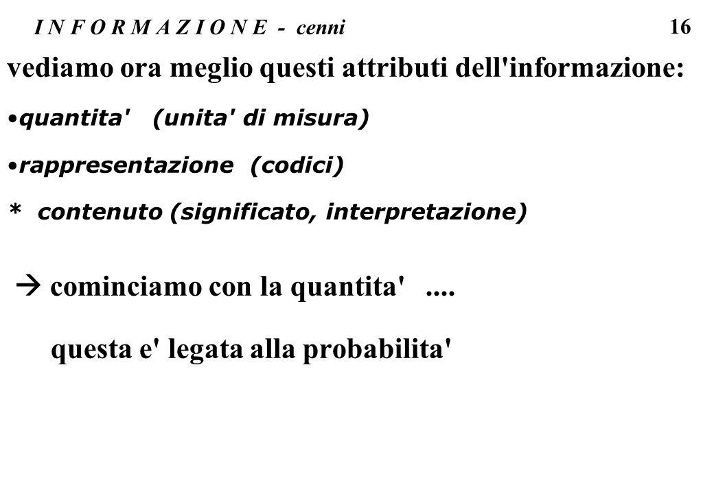 16 I N F O R M A Z I O N E - cenni vediamo ora meglio questi attributi dell'informazione: quantita' (unita' di misura) rappresentazione (codici) * con