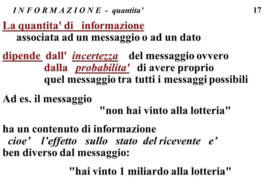17 I N F O R M A Z I O N E - quantita La quantita' di informazione associata ad un messaggio o ad un dato dipende dall' incertezza del messaggio ovver