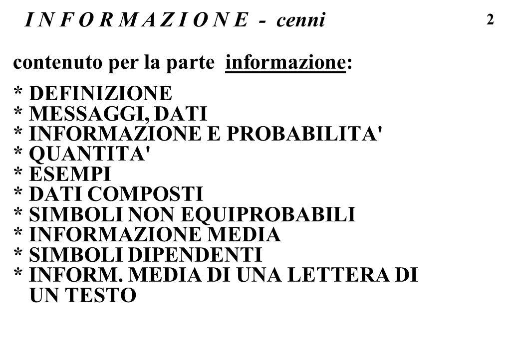 43 I N F O R M A Z I O N E - dati composti Dato di n simboli non equiprobabili, e/o non indipendenti tra loro - calcolo della quantita di informazione contenuta nella parola CAROTA 1) se le lettere sono indipendenti tra loro: I = 6 * 4,6 bit = 27,6 bit (scelta di uno tra 25 6 = 244.140.625 dati possibili ) 2) MA -osservo che CAROTA e una parola della lingua italiana (da un dizionario medio con 65000 parole) allora l informazione e relativa ad un dato su 65000, ovvero log2 ( 65000 ) = 16 bit (...