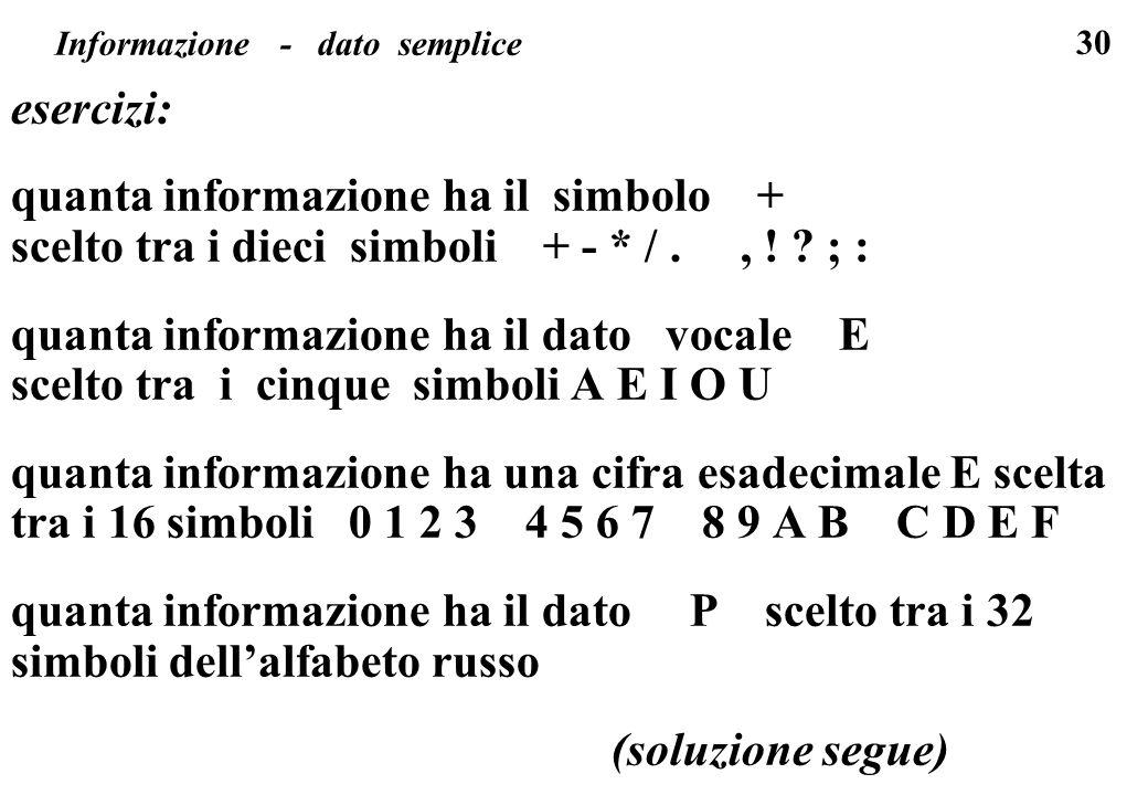 30 Informazione - dato semplice esercizi: quanta informazione ha il simbolo + scelto tra i dieci simboli + - * /., ! ? ; : quanta informazione ha il d