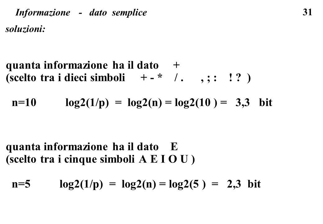 31 Informazione - dato semplice soluzioni: quanta informazione ha il dato + (scelto tra i dieci simboli + - * /., ; : ! ? ) n=10 log2(1/p) = log2(n) =