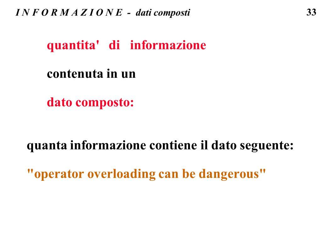 33 I N F O R M A Z I O N E - dati composti quantita' di informazione contenuta in un dato composto: quanta informazione contiene il dato seguente:
