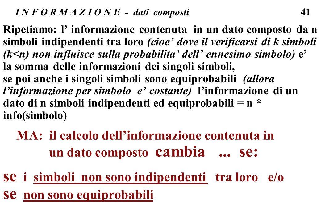 41 I N F O R M A Z I O N E - dati composti Ripetiamo: l informazione contenuta in un dato composto da n simboli indipendenti tra loro (cioe dove il ve