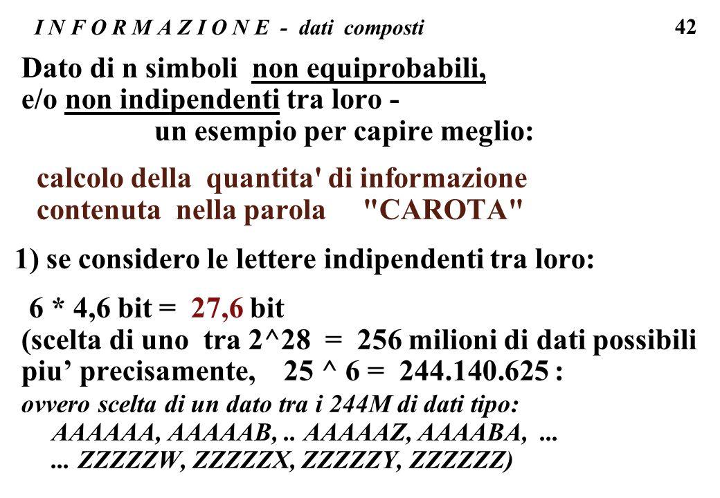 42 I N F O R M A Z I O N E - dati composti Dato di n simboli non equiprobabili, e/o non indipendenti tra loro - un esempio per capire meglio: calcolo