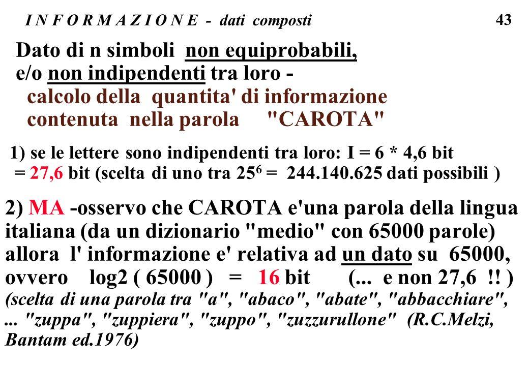 43 I N F O R M A Z I O N E - dati composti Dato di n simboli non equiprobabili, e/o non indipendenti tra loro - calcolo della quantita' di informazion