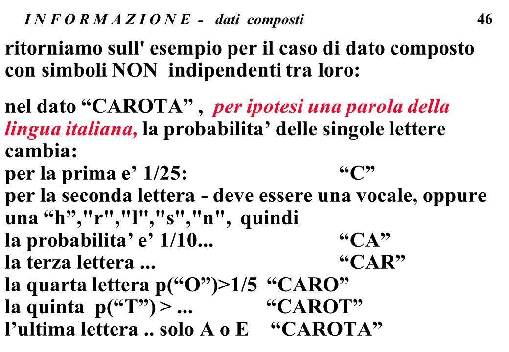 46 I N F O R M A Z I O N E - dati composti ritorniamo sull' esempio per il caso di dato composto con simboli NON indipendenti tra loro: nel dato CAROT