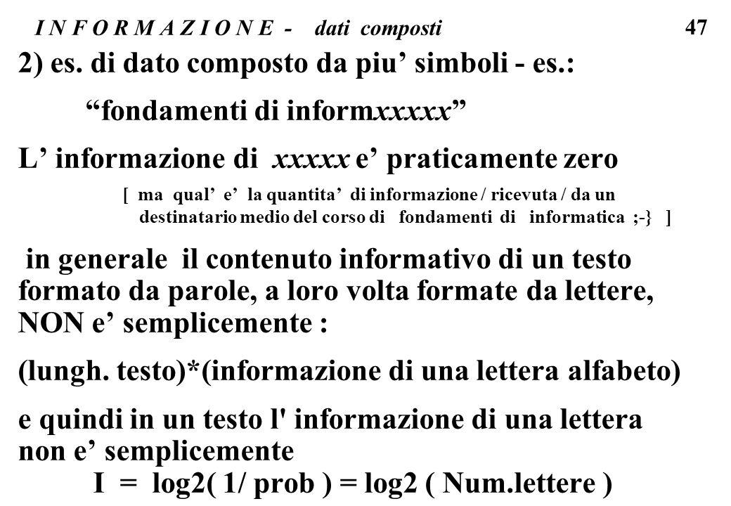 47 I N F O R M A Z I O N E - dati composti 2) es. di dato composto da piu simboli - es.: fondamenti di informxxxxx L informazione di xxxxx e praticame