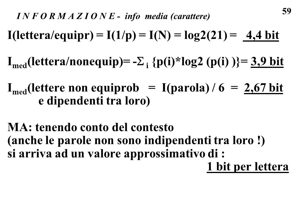 59 I N F O R M A Z I O N E - info media (carattere) I(lettera/equipr) = I(1/p) = I(N) = log2(21) = 4,4 bit I med (lettera/nonequip)= - i {p(i)*log2 (p