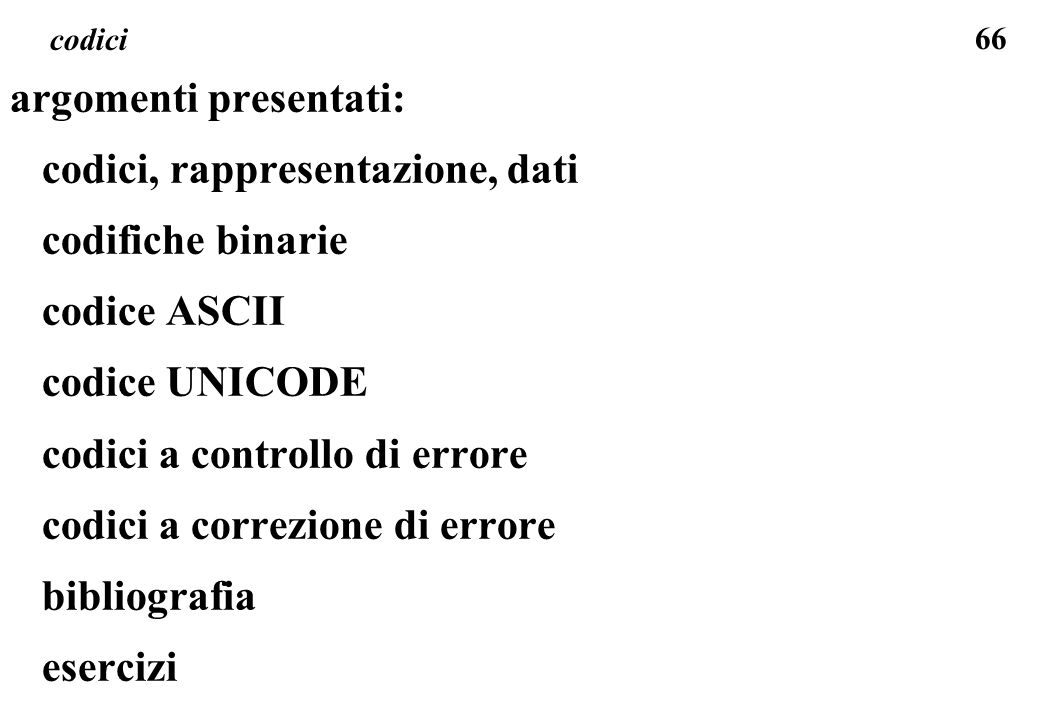 66 codici argomenti presentati: codici, rappresentazione, dati codifiche binarie codice ASCII codice UNICODE codici a controllo di errore codici a cor