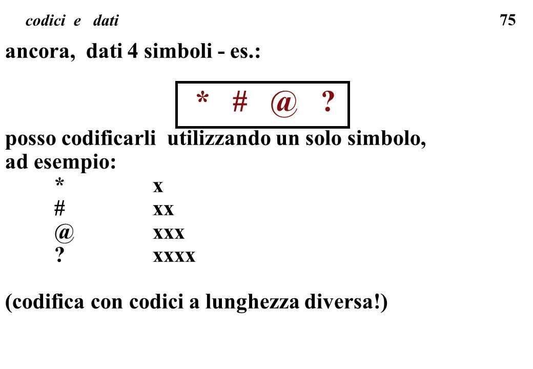 75 codici e dati ancora, dati 4 simboli - es.: * # @ ? posso codificarli utilizzando un solo simbolo, ad esempio: *x #xx @xxx ?xxxx (codifica con codi