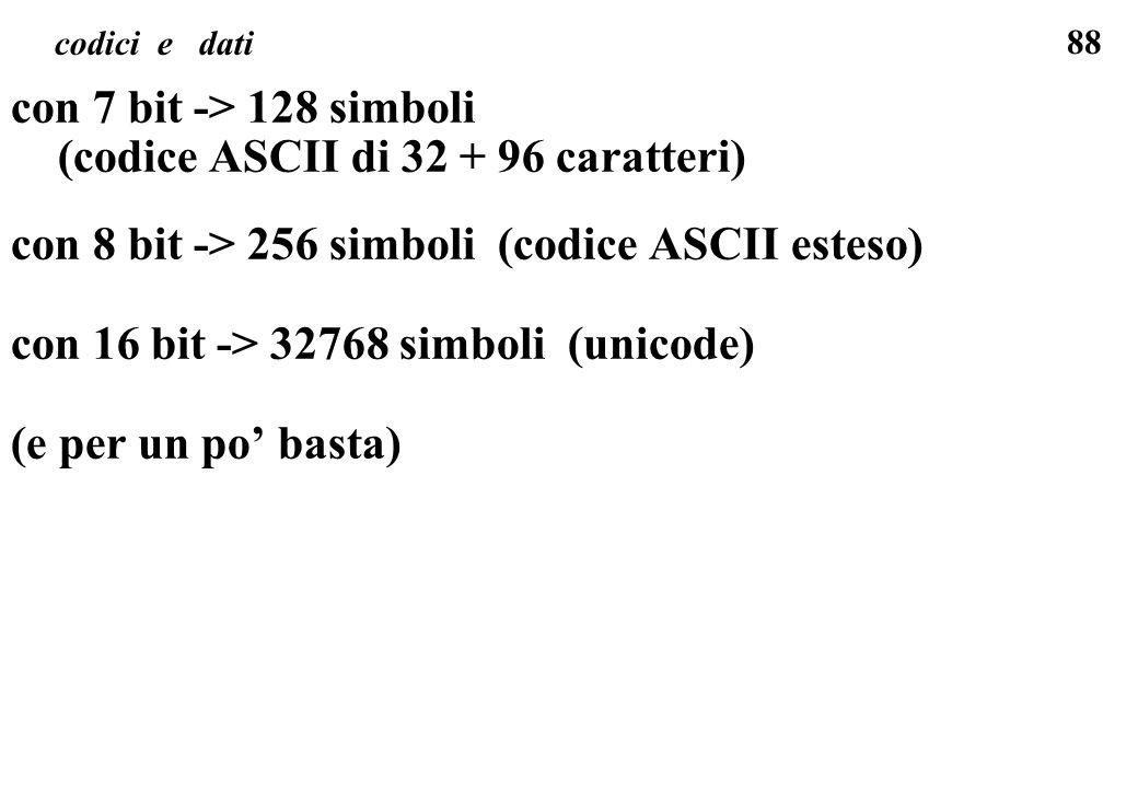 88 codici e dati con 7 bit -> 128 simboli (codice ASCII di 32 + 96 caratteri) con 8 bit -> 256 simboli (codice ASCII esteso) con 16 bit -> 32768 simbo