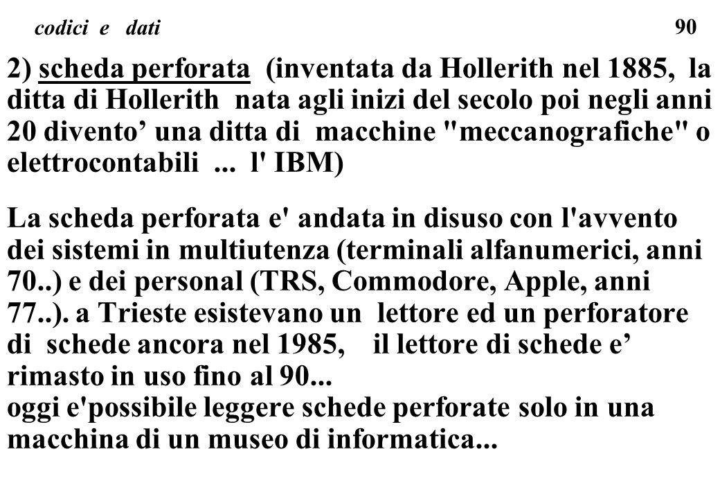 90 codici e dati 2) scheda perforata (inventata da Hollerith nel 1885, la ditta di Hollerith nata agli inizi del secolo poi negli anni 20 divento una