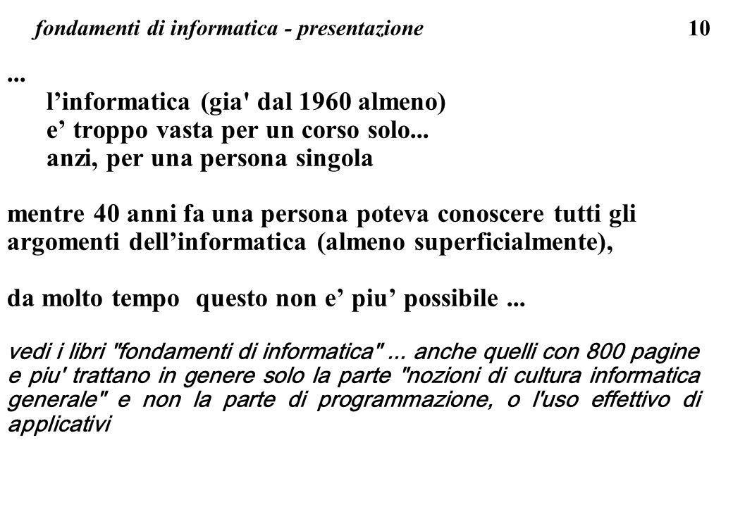 10 fondamenti di informatica - presentazione... linformatica (gia' dal 1960 almeno) e troppo vasta per un corso solo... anzi, per una persona singola